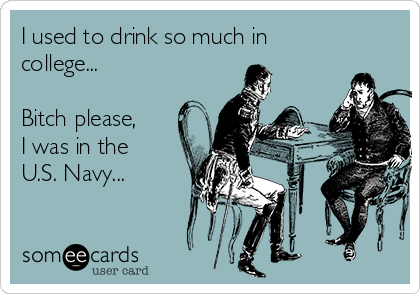 I used to drink so much in college...  Bitch please, I was in the U.S. Navy...