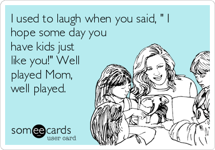 """I used to laugh when you said, """" I hope some day you have kids just like you!"""" Well played Mom, well played."""
