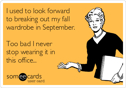 I used to look forward  to breaking out my fall wardrobe in September.  Too bad I never  stop wearing it in this office...