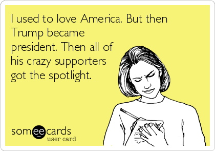 I used to love America. But then Trump became president. Then all of his crazy supporters got the spotlight.