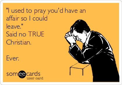 """""""I used to pray you'd have an affair so I could leave."""" Said no TRUE Christian.  Ever."""