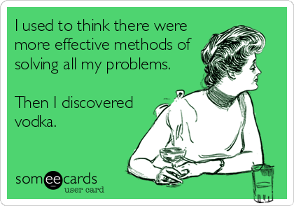 I used to think there were more effective methods of solving all my problems.  Then I discovered vodka.
