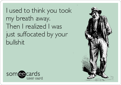 I used to think you took my breath away. Then I realized I was just suffocated by your bullshit