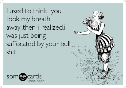 I used to think  you took my breath away,,then i realized,i was just being   suffocated by your bull shit