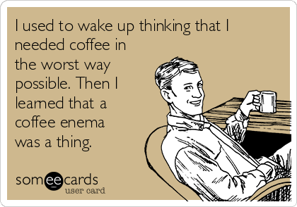 I used to wake up thinking that I needed coffee in the worst way possible. Then I learned that a coffee enema was a thing.