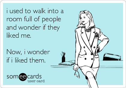 i used to walk into a room full of people and wonder if they liked me.   Now, i wonder  if i liked them.
