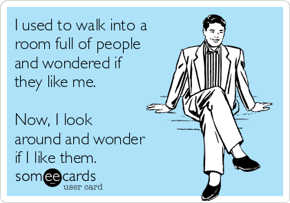 I used to walk into a room full of people and wondered if they like me.   Now, I look  around and wonder if I like them.