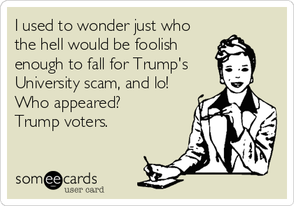 I used to wonder just who the hell would be foolish enough to fall for Trump's  University scam, and lo! Who appeared?   Trump voters.