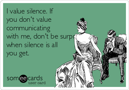 I value silence. If you don't value communicating with me, don't be surprised when silence is all you get.