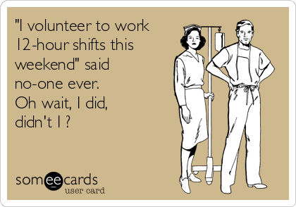 """""""I volunteer to work 12-hour shifts this weekend"""" said no-one ever.   Oh wait, I did,  didn't I ?"""