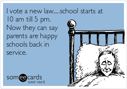 I vote a new law.....school starts at 10 am till 5 pm. Now they can say parents are happy schools back in service.