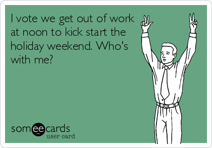 I vote we get out of work at noon to kick start the holiday weekend. Who's with me?