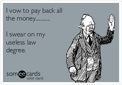 I vow to pay back all the money............  I swear on my useless law degree.