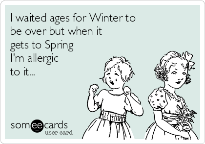 I waited ages for Winter to be over but when it gets to Spring I'm allergic to it...