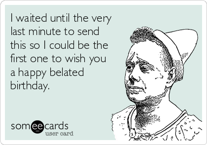 I waited until the very last minute to send this so I could be the first one to wish you a happy belated birthday.