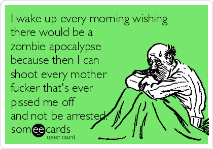 I wake up every morning wishing there would be a zombie apocalypse because then I can shoot every mother fucker that's ever pissed me off and not be arrested.