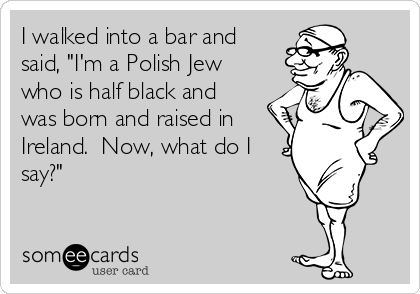 "I walked into a bar and said, ""I'm a Polish Jew who is half black and was born and raised in Ireland.  Now, what do I say?"""