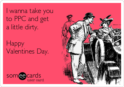 I wanna take you to PPC and get a little dirty.  Happy Valentines Day.