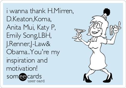 i wanna thank H.Mirren, D.Keaton,Koma, Anita Mui, Katy P, Emily Song,LBH, J.Renner,J-Law& Obama..You're my inspiration and motivation!