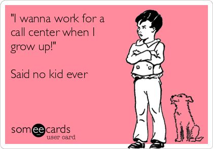 """I wanna work for a call center when I grow up!""  Said no kid ever"