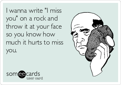 """I wanna write """"I miss you"""" on a rock and throw it at your face so you know how much it hurts to miss you."""