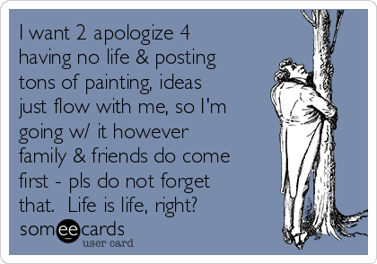 I want 2 apologize 4 having no life & posting tons of painting, ideas just flow with me, so I'm going w/ it however family & friends do come first - pls do not forget that.  Life is life, right?