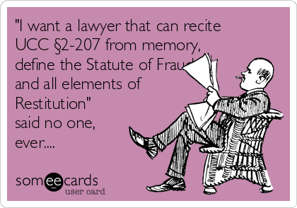 """I want a lawyer that can recite UCC §2-207 from memory, define the Statute of Frauds and all elements of Restitution"" said no one, ever...."