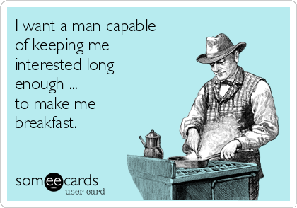 I want a man capable of keeping me  interested long enough ...                   to make me breakfast.