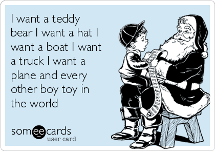 I want a teddy bear I want a hat I want a boat I want a truck I want a plane and every other boy toy in the world