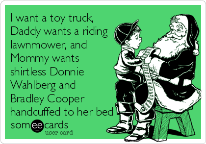 I want a toy truck, Daddy wants a riding lawnmower, and Mommy wants shirtless Donnie Wahlberg and Bradley Cooper handcuffed to her bed