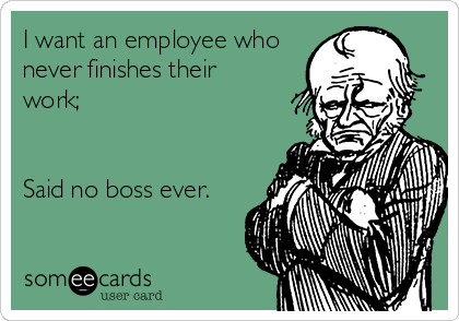 I want an employee who never finishes their work;   Said no boss ever.