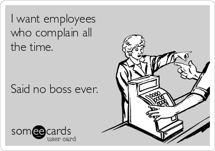I want employees who complain all the time.    Said no boss ever.
