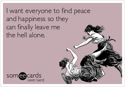 I want everyone to find peace and happiness so they can finally leave me the hell alone.