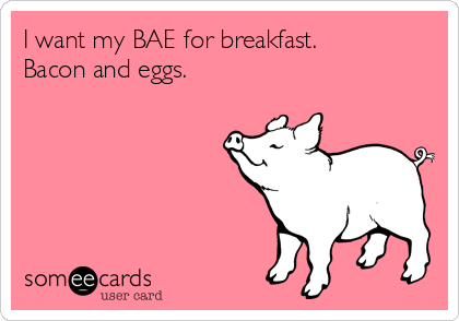 I want my BAE for breakfast. Bacon and eggs.