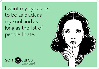 I want my eyelashes to be as black as my soul and as long as the list of people I hate.