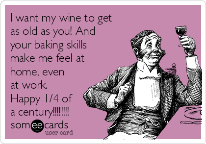 I want my wine to get as old as you! And your baking skills make me feel at home, even at work. Happy 1/4 of a century!!!!!!!!