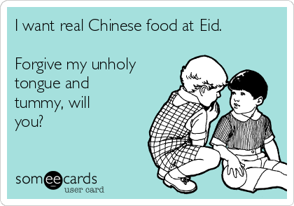 I want real Chinese food at Eid.  Forgive my unholy tongue and tummy, will you?