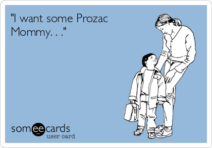 """I want some Prozac Mommy. . ."""