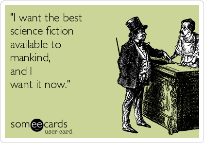 """I want the best  science fiction available to mankind,  and I want it now."""