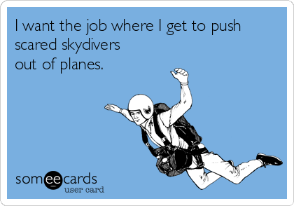 I want the job where I get to push scared skydivers out of planes.