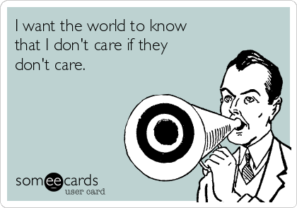 I want the world to know that I don't care if they don't care.