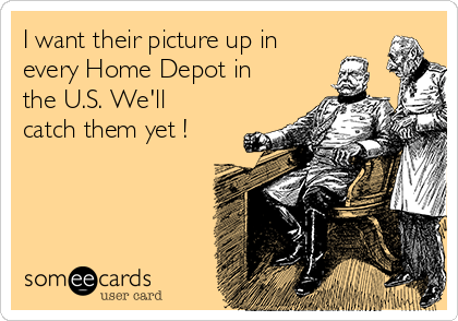 I want their picture up in every Home Depot in the U.S. We'll catch them yet !
