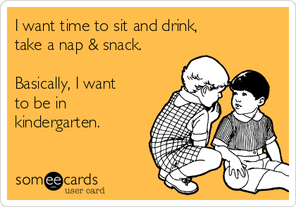 I want time to sit and drink, take a nap & snack.  Basically, I want to be in  kindergarten.