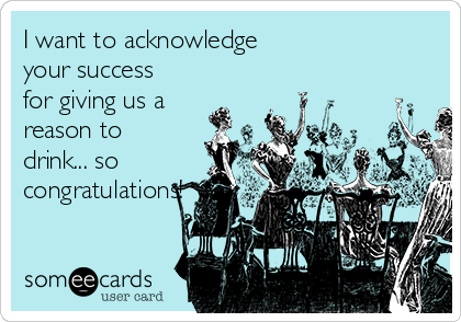 I want to acknowledge  your success for giving us a reason to drink... so congratulations!