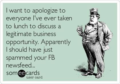 I want to apologize to  everyone I've ever taken to lunch to discuss a legitimate business opportunity. Apparently I should have just spammed your FB newsfeed...