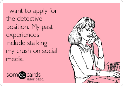 I want to apply for the detective position. My past    experiences include stalking my crush on social media.