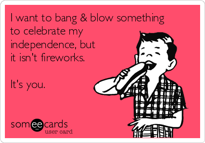 I want to bang & blow something to celebrate my  independence, but it isn't fireworks.   It's you.