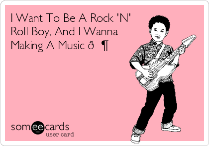 I Want To Be A Rock 'N' Roll Boy, And I Wanna Making A Music