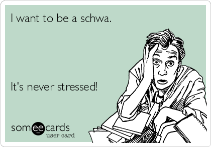 I want to be a schwa.     It's never stressed!