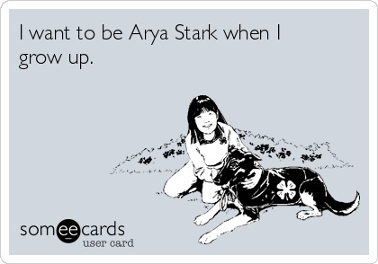 I want to be Arya Stark when I grow up.